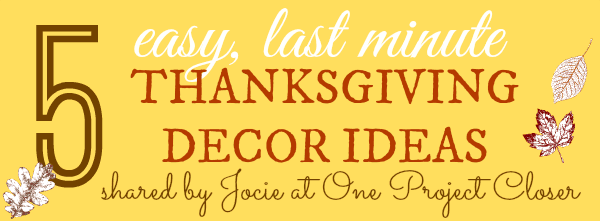 5 easy, last minute Thanksgiving decor ideas shared by Jocie at One Project Closer for shakentogetherlife.com